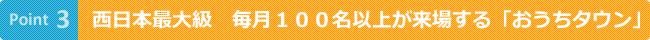 ポイント3 西日本最大級 毎月100名以上が来場する『おうちタウン』